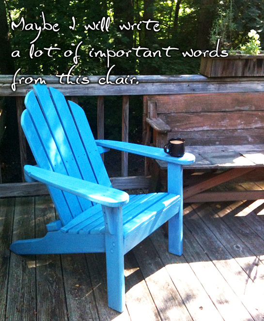 Photo of blue Adirondak chair on a deck with words 'Maybe I will write a lot of important words from this chair'