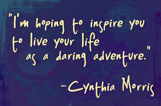 'I'm hoping to inspire you to live your life as a daring adventure.' - Cynthia Morris