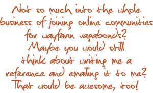 Not so much into the whole business of joining online communities for wayfarin vagabonds? Maybe you would still think about writing me a reference and emailing it to me? That would be awesome, too!