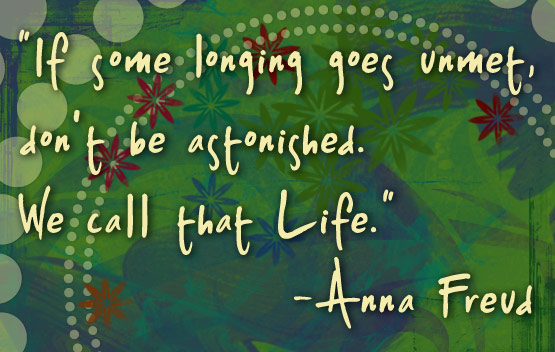 'If some longing goes unmet, don't be astonished. We call that Life.' -Anna Freud