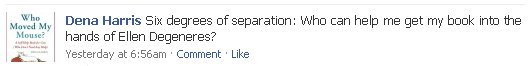 FB post: Six degrees of separation: Who can help me get my book into the hands of Ellen Degeneres?