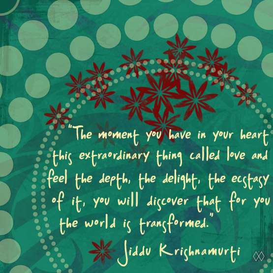 Quote: 'The moment you have in your heart this extraordinary thing called love and feel the depth, the delight, the ecstasy of it, you will discover that for you the world is transformed.' Jiddu Krishnamurti
