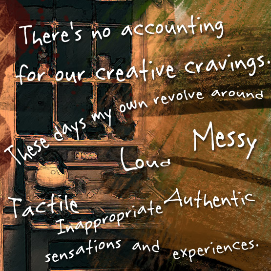 Graphic collage with message: There's no accounting for our creative cravings. These days my own revolve around loud, messy, tactile, inappropriate, authentic sensations and experiences.