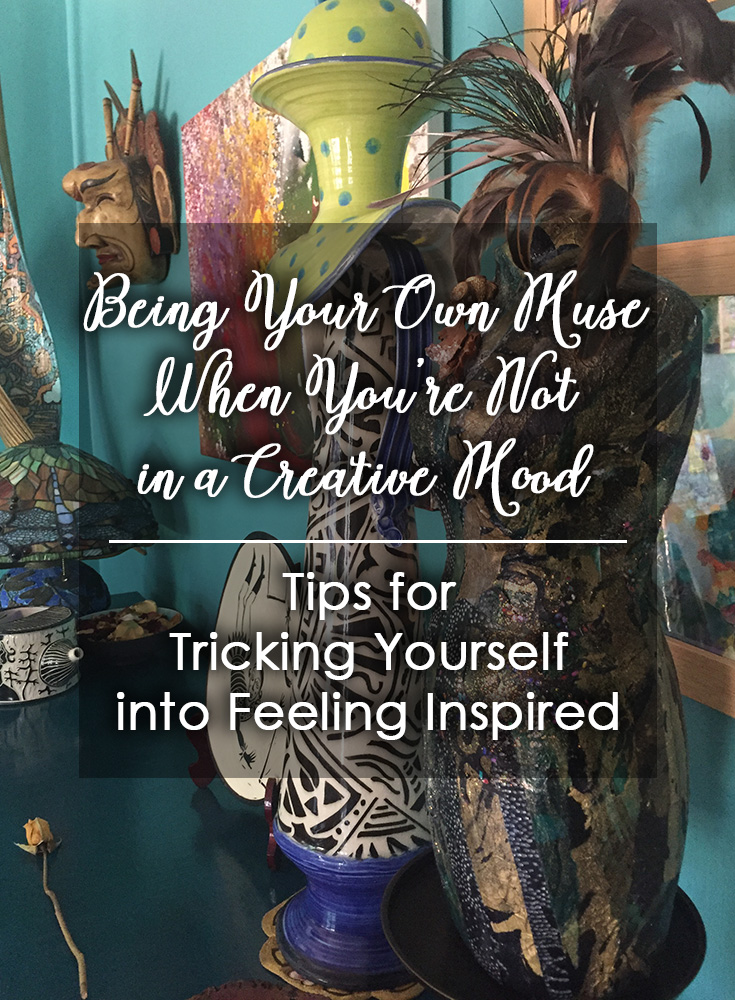 Being Your Own Muse When You're Not in a Creative Mood: Tips for Tricking Yourself into Feeling Inspired