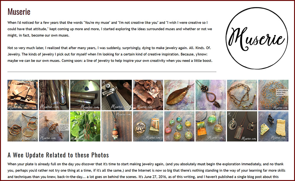 """Muserie"" has become a huge concept for me, all revolving around the inspiration we hunt down for ourselves. And so it became the obvious choice when I decided to name my artisan-jewelry-making endeavor. Here's the page on my website; soon enough I'll be able to market it with the dot com as needed."