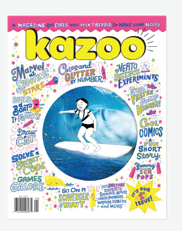 KAZOO MAGAZINE—SINGLE ISSUE KAZOO, $12.50 A magazine for girls, ages 5 to 10—one that inspires them to be strong, smart, fierce and, above all, true to themselves.