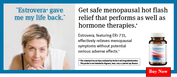 Meet the new gold standard for hot flash relief Get effective, reliable hot flash relief...naturally. While hormone therapies may offer effective relief, they carry a risk of adverse events—especially in perimenopausal women. And many traditional natural approaches—though often safer—may not provide a dependable, effective solution for a majority of symptomatic women. Estrovera® provides ERr 731®—which has been clinically tested and shown to significantly reduce daily menopausal hot flashes from a median of 12 to 2 in just 12 weeks.* Clinically shown to relieve common menopausal symptoms. In addition to effectively relieving hot flashes and night sweats, ERr 731 has been clinically shown to help a number of common menopausal symptoms, including:* • Irritability, anxiety & poor mood • Vaginal dryness • Urinary tract symptoms • Feelings of physical & mental exhaustion • Sleep disturbances Excellent long-term safety profile. Unlike some approaches, ERr 731 does not contain estrogen or have very potent action on certain receptors in the body, making it a safer option. In clinical studies lasting up to 2 years, there were no reported serious adverse effects associated with ERr 731 supplementation. ERr 731 has a long history of successful, widespread use and has been recommended by healthcare providers in Germany for 20 years. Additionally, ERr 731 notably outperforms clinical results seen in studies with phytoestrogens derived from soy and red clover.* Contact the office today to learn more about Estrovera and relief for peri- or postmenopausal symptoms.* * This statement has not been evaluated by the Food and Drug Administration. This product is not intended to diagnose, treat, cure, or prevent any disease.