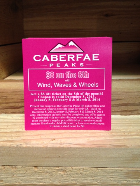 Come in and get our W3 and Caberfae $8 on the 8th coupons. Each person must have one, and fill out the back. This years 8th's are a Sunday in Dec. January is a Wednesday, February is a Saturday, and lastly March is a Saturday also. That's 3 weekend lift tickets for $8 this winter.