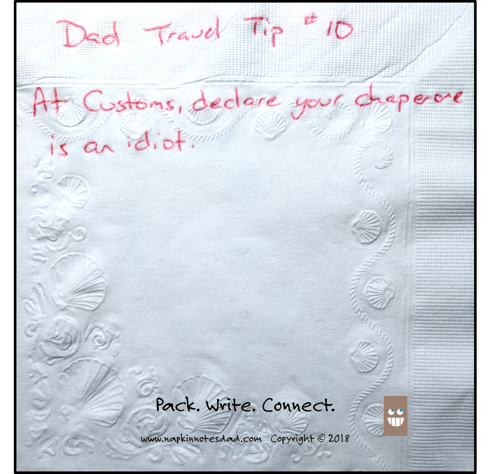 Dad Travel Tip #10  At Customs, declare your chaperone is an idiot.