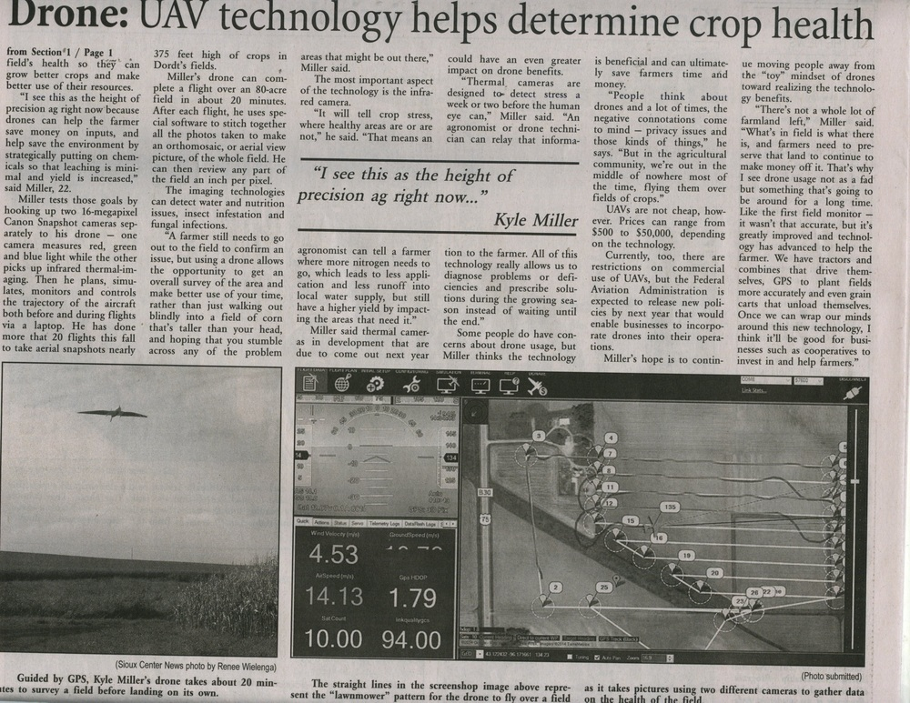 """Here's the article's text in searchable form: Soaring to New Heights: Drone technology aids crop production Farming is taking flight – or at least that's the future Kyle Miller sees. The Dordt College senior from Kalona, majoring in agribusiness, designed his senior project around that concept. He partnered with Agribotix, a company based in Boulder, Colo., to explore the use of drone technology. The International Civil Aviation Organization refers to drones – officially called unmanned aerial vehicles or AUV for short – as remotely piloted aircraft. There are aircraft without a human pilot aboard. Drone flight is controller either autonomously by onboard computers or by the remote control of a a pilot on the ground. Interest is goring in the use of drones in agriculture because the unmanned aerial vehicle can give farmers a bird's eye view of their fields – and a better picture of the fields' health so they can grow better crops and make better use of their resources. """"I see this as the height of precision ag right now because drones can help the farmer save money on inputs, and help save the environment by strategically putting on chemicals so the leaching is minimal and yield is increases,"""" said Miller, 22 Miller tests those goals by hooking up two 16-megapixel Canon Snapshot cameras separately to his drone – one cameras measure red, green and blue light while the other picks up infrared thermal imaging. The he plans, simulates, monitors, and controls the trajectory of the aircraft both before and during flights via a laptop. He has done more than 20 flights this fall to take aerial snapshots nearly 375 feel high of crops in Dordt's fields. Miller's drone can complete a f light over an 80-acre field in about 20 minutes. After each flight, he uses special software to stitch together all the photos taken to make an orthomosaic, or aerial view picture, of the whole field. He can then review any part of the field an inch per pixel. The imaging technologies can detect"""
