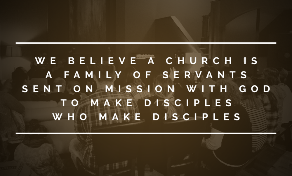 We believe A CHURCH IS A FAMILY of SERVANTS SENT ON MISSION with God TO MAKE DISCIPLES WHO MAKE DISCIPLES