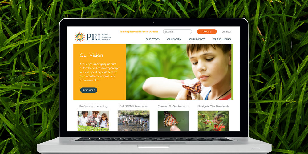 WEBSITE  Pacific Education Institute  PEI needed a refresh on their brand and website to echo being a regional leader in education by empowering educators to teach real-world science outdoors. The site needed to be clean, simple and immediately accessible. We used compelling photography of children learning outdoors along with bright and friendly colors. Textural outdoor images and smartly organized content, rounded out the site and PEI's brand.