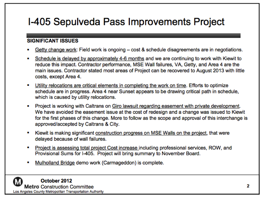 Metro Slide: Status & Reasons for Delays on the 405 Project The October meeting of Metro's Construction Committee (agenda) featured a useful slide detailing the causes for the delays in the I-405 Sepulveda Pass Improvement Project (see above).  Of particular note: Schedule is delayed by approximately 4-6 months and we are continuing to work with Kiewit to reduce this impact. Contractor performance, MSE Wall failures, VA, Getty, and Area 4 are the main issues.  Read the rest of the document here.