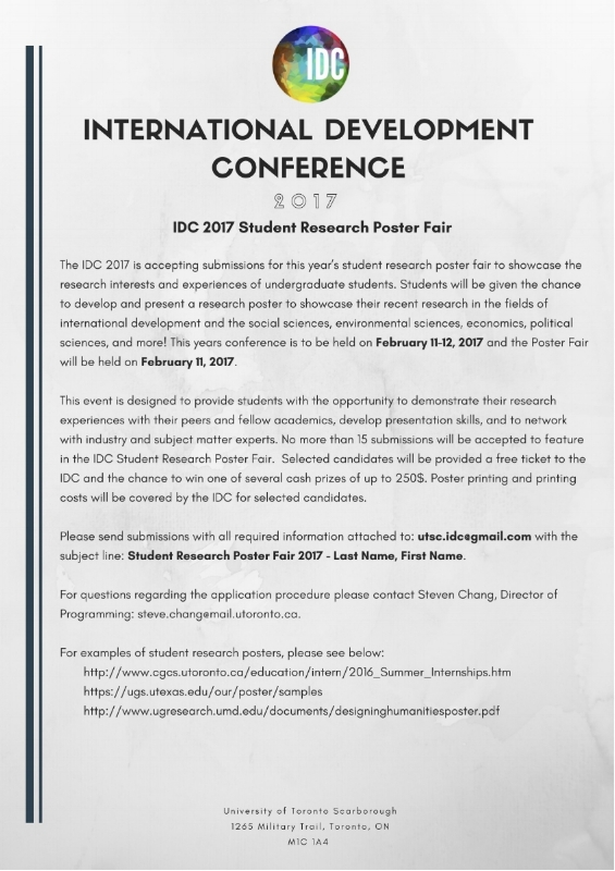 "The IDC 2017 Student Research Poster Fair is an amazing opportunity to showcase your research. We are looking forward to some fantastic submissions of research posters relating to International Development, Environmental Science, Social Sciences, Economics and Political Sciences!     To submit a proposal, email utsc.idc@gmail.com with the subject line ""Student Research Poster Fair 2017 ­ Last Name, First Name"" by December 2nd."