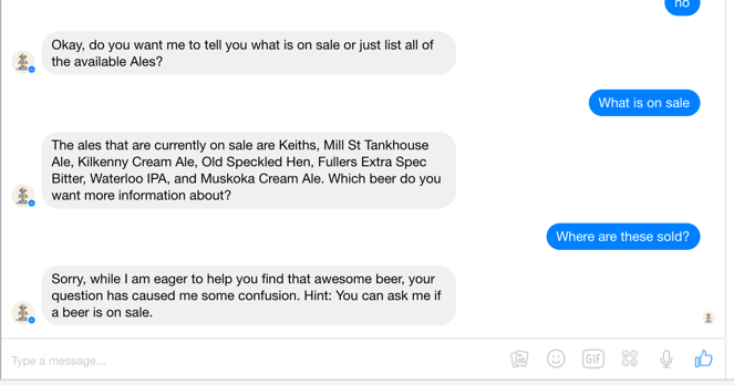 Although I managed to confuse  Beerbot  (a bot that helps you select and locate beers), it still let me know it received my question and even suggested some alternative queries for me to ask