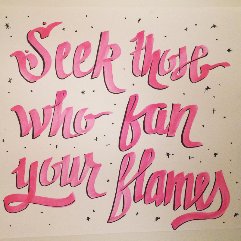 10.12.14   Set your life on fire. Seek those who fan your flames. —Rumi