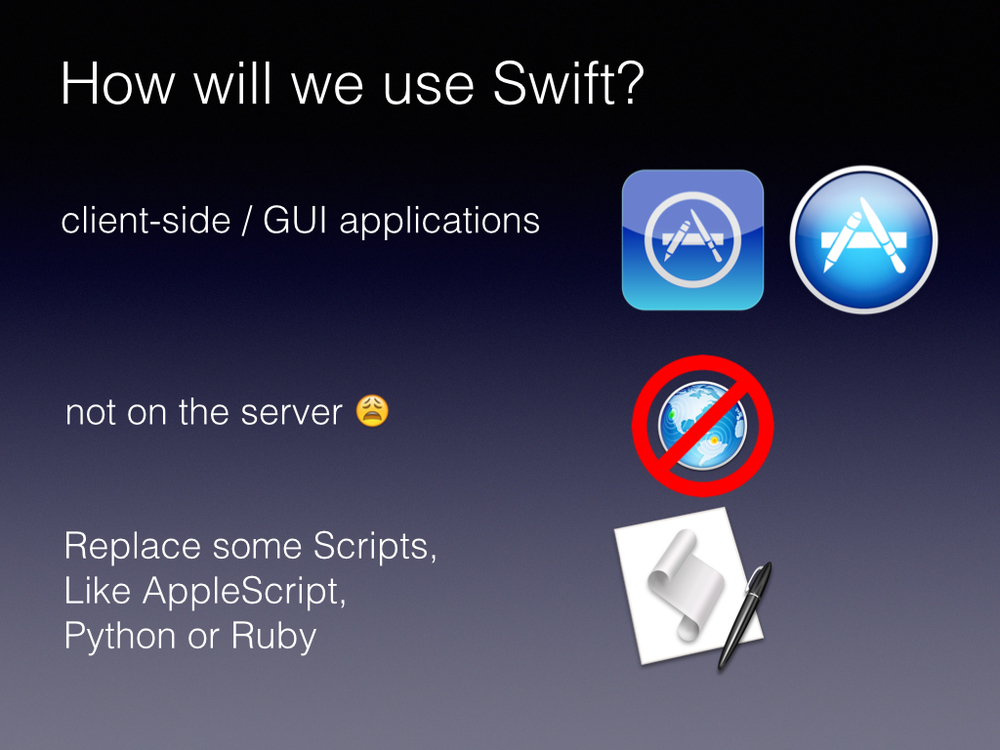 Swift is really all about Cocoa       For right now I expect that developer will only work in Swift for client side Graphical user interface based applications       Its not a scripting language, it doesn't have an interpreter, it isn't going to be replacing PHP or Ruby, There are very few tools in the language or the Cocoa libraries to get this on the server.        But you can replace scripts with Swift. Since its readable its a good first language. We will get into that more later.
