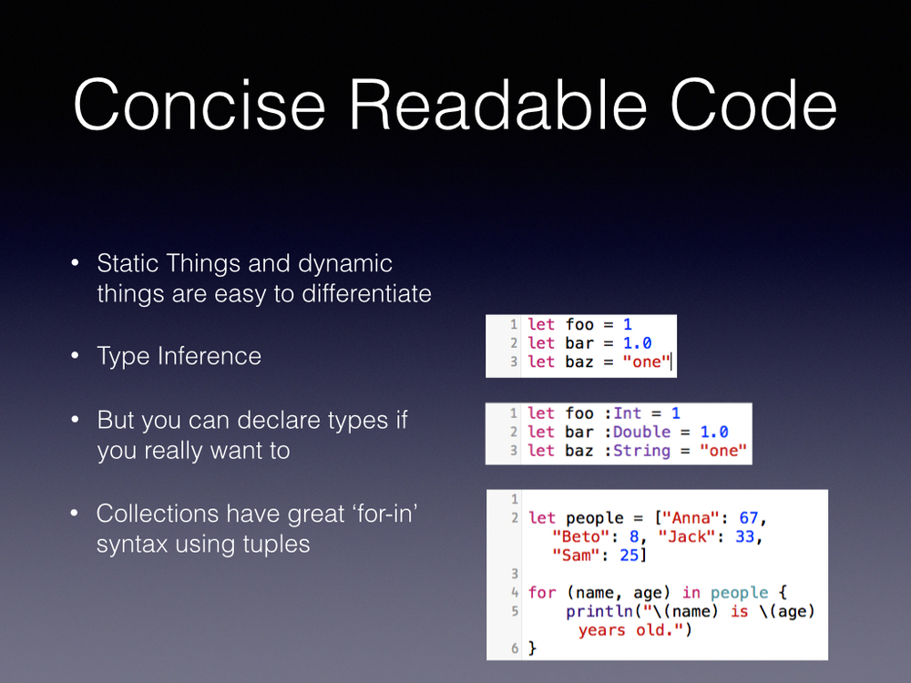 Apple said concise, readable code, this isn't Ruby or Wolfarm Alpha speak while writing but it is pretty good looking as a Cocoa developer.        Types don't needs to be declared but can be       We keep our prettier colon        Tuples make life easier for readability as well