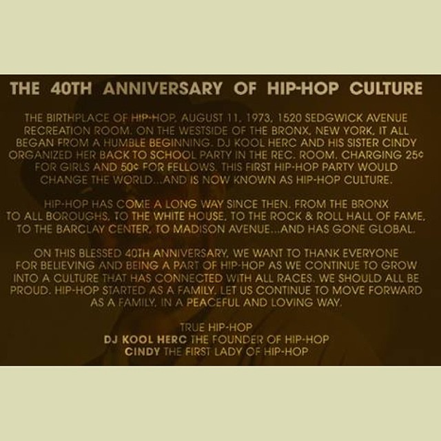 The birthplace of Hip Hop, August 11, 1973, 1520 Sedgewick Avenue Recreation Room. On the westside of the Bronx, New York, it all began from a humble beginning, DJ Kool Herc & his sister Cindy organized her back to school party in the rec room, charging 25 cents for girls and 50 cents for fellows. This 1st Hip-Hop party would change the world…and is now known as Hip-Hop culture. Hip-Hop has come a long way since then. From the Bronx to all boroughs, to the White House, to the Rock & Roll Hall of Fame, to the Barclay Center, to Madison Avenue…and has gone global 🌍. On this blessed 40th anniversary, we want to thank everyone for believing & being a part of Hip-Hop as we continue to grow into a culture that has connected with all races, we should all be proud. Hip-Hop started as a family. Let us continue to move forward as a family, in a peaceful & loving way. TRUE HIP-HOP … DJ KOOL HERC the FOUNDER of HIP-HOP, CINDY the FIRST LADY of HIP-HOP