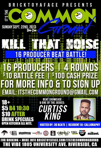 "ughhblog :      BrickToYaFace Presents: ""Kill That Noise Beat Battle"" @The Common Ground w/ CURTISS KING - Sept. 22nd in Riverside, CA /// UndergroundHipHopBLOG.com      BrickToYaFace.com Presents: it's The Common Ground Kill That Noise Beat Battle   Hosted By: 3D…      View Post"