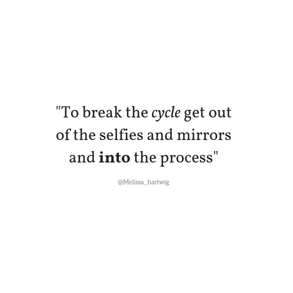 To break the cycle could you get out of the selfies and mirror and into the process.png