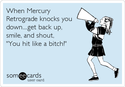 Mercury retrograde bitch