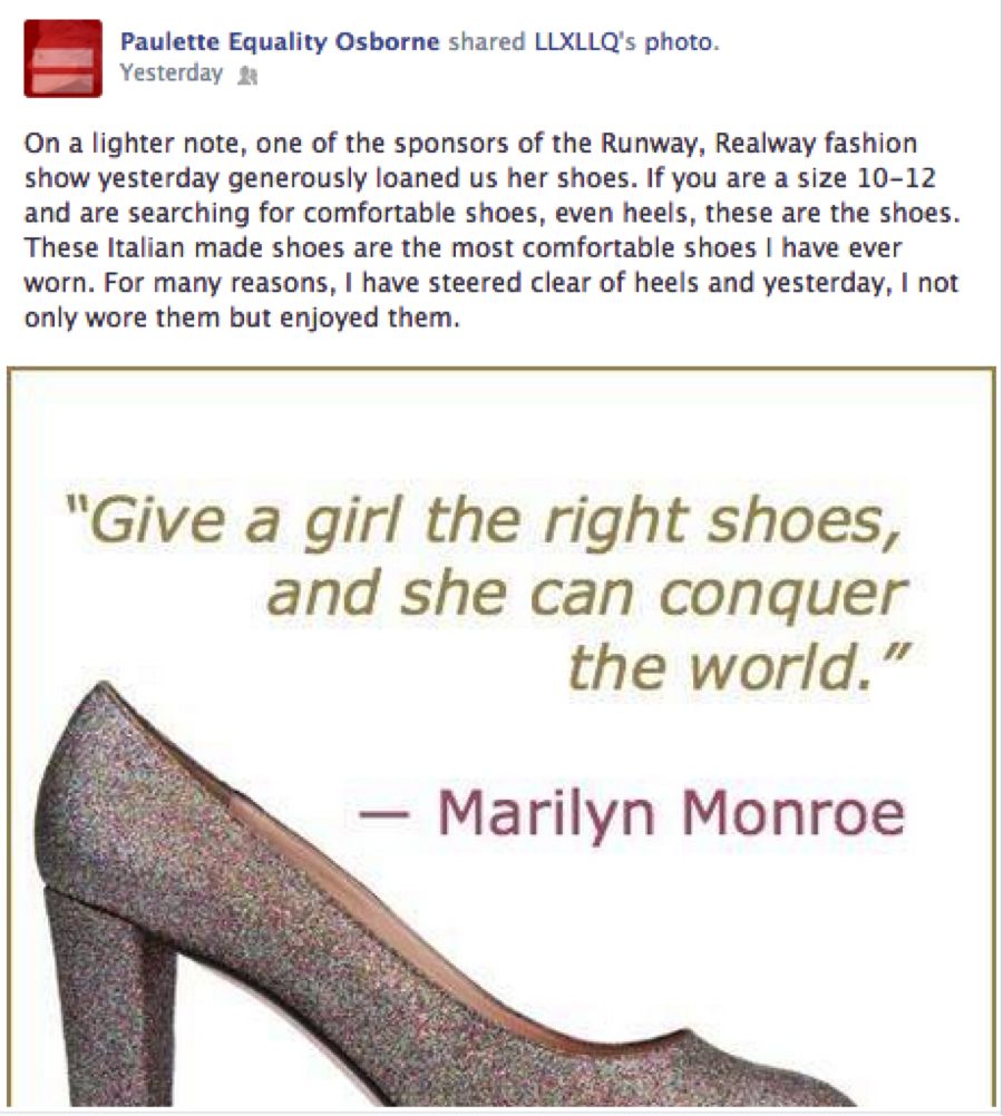 """On a lighter note, one of the sponsors of the Runway, Realway fashion show yesterday generously loaned us her shoes. If you are a size 10-12 and are searching for comfortable shoes, even heels, these are the shoes. These Italian made shoes are the most comfortable shoes I have ever worn. For many reasons, I have steered clear of heels and yesterday, I not only wore them but enjoyed them.""  Paulette Osborne"