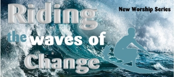 Riding the Waves of Change Week 1 Sermon Series Riding the waves of Change Week 2 Sermon Series Riding the waves of Change: