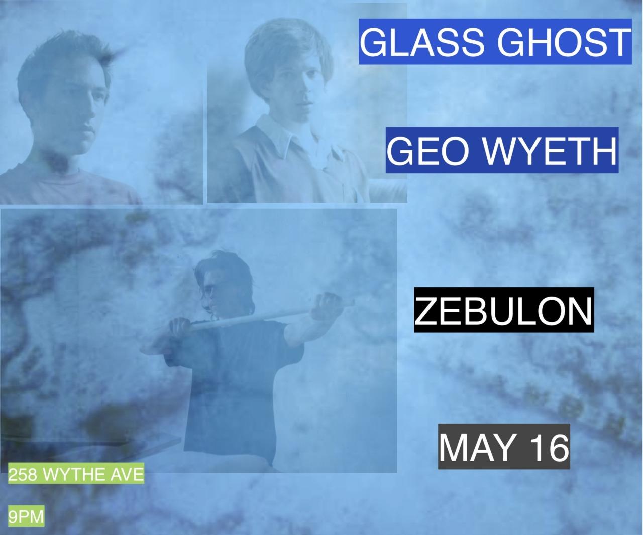 GEO WYETH GLASS GHOST performing at Zebulon on May 16 258 Wythe Avenue Brooklyn 9pm!