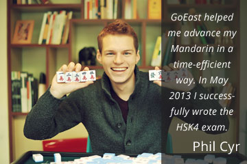 GoEast helped me advance my Mandarin in a time-efficient way. In May 2013, I successfully wrote the HSK4 Exam. Phil Cyr