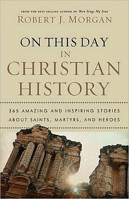 On This Day in christian history, book, cover, art, coverart, book cover, cover art, book sneeze, booksneeze, book, sneeze, review, book review, christian, christianity, religion, church, history, church history, early christianity, early, robert j morgan, robert morgan, robert, morgan, brad, titus, brad titus, bltitus, bltitus.com, bradtitus.com,