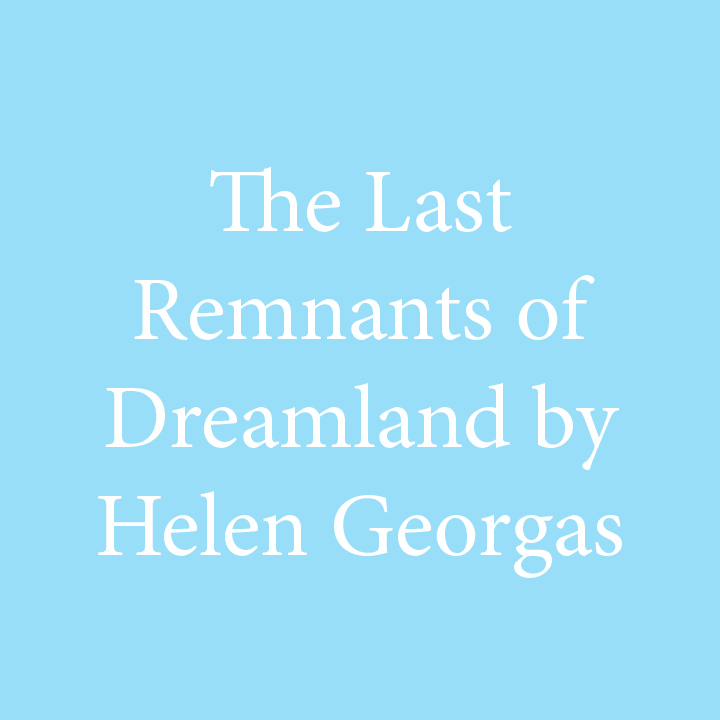 The Last Remnants of Dreamland by Helen Georgas.jpg