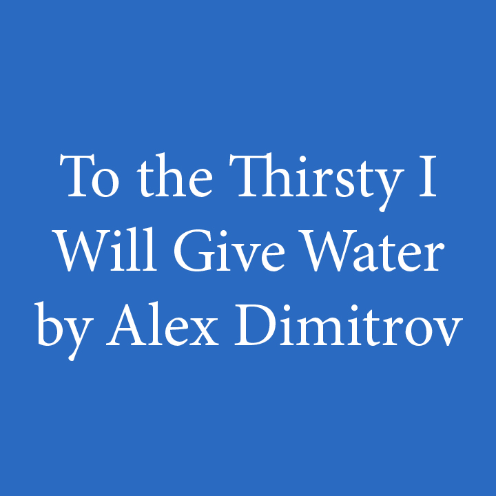 To the Thirsty I Will Give Water by Alex Dimitrov.jpg