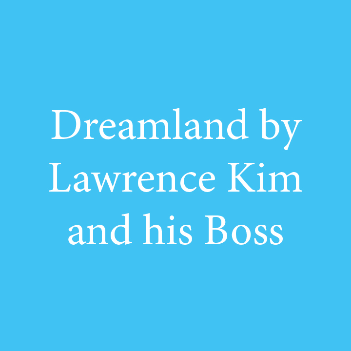 Dreamland by Lawrence Kim and his Boss.jpg