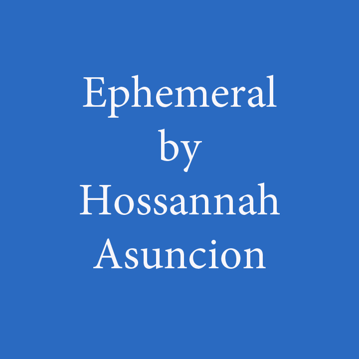 ephemeral by hossannah asuncion.jpg