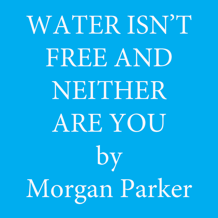 water isn't free and neither are you by Morgan Parker.jpg