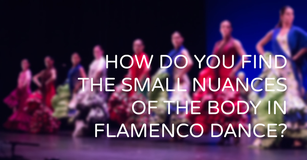 How do you find the small nuances of the body in flamenco dance? | www.flamencobites.com