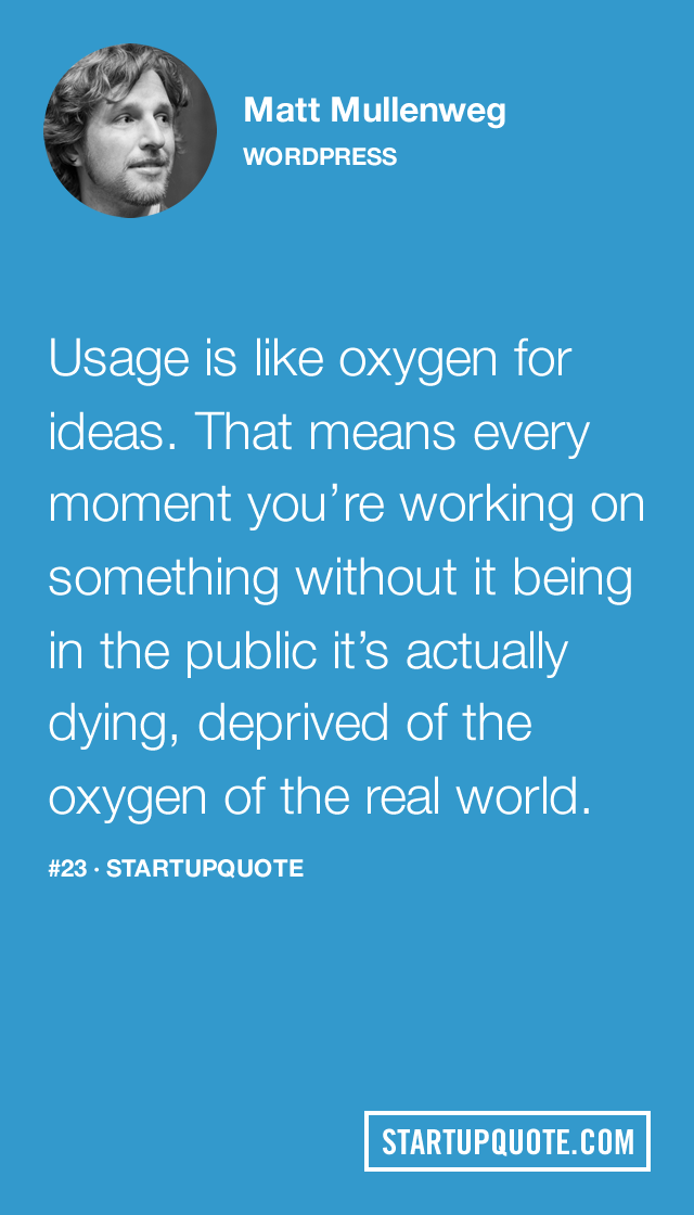 startupquote :     Usage is like oxygen for ideas. That means every moment you're working on something without it being in the public it's actually dying, deprived of the oxygen of the real world.   - Matt Mullenweg