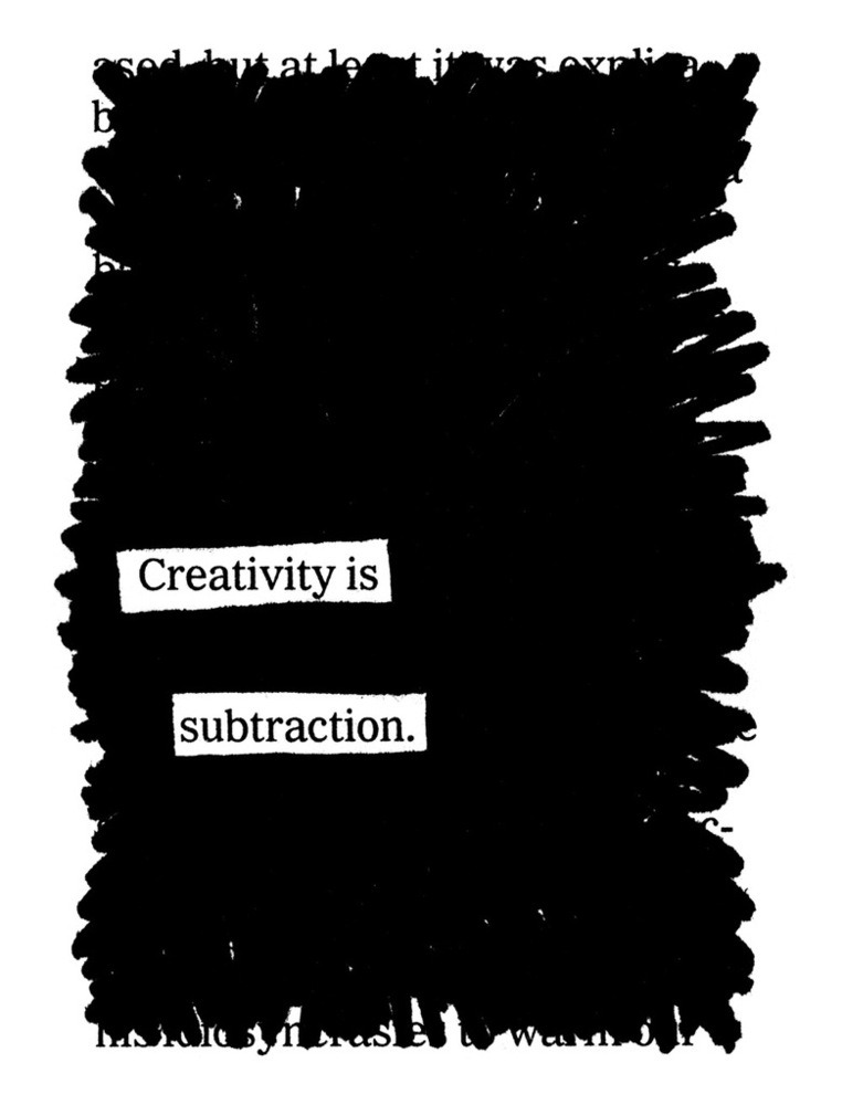 explore-blog :      Creativity is Subtraction  – truth from  Austin Kleon , part of his brilliant   Newspaper Blackout   project.