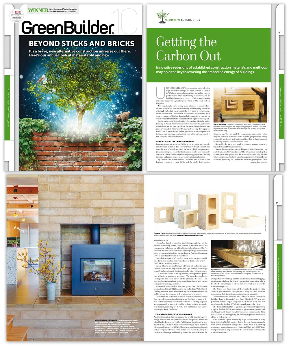 "Green Builder Magazine October 2015 ""Watershed Block is durable and strong, and the blocks demonstrate many of the same virtues as rammed earth, the construction technique for which Easton is best known. They're fireproof, durable, low maintenance and long lasting. Their thermal mass performs similarly to rammed earth. And the blocks can serve as both the structure and the finish. 'It's efficient—you don't need as many subcontractors, and it cuts down construction time,' says Easton. 'It also tells a story— that's what I like most about it.'"""