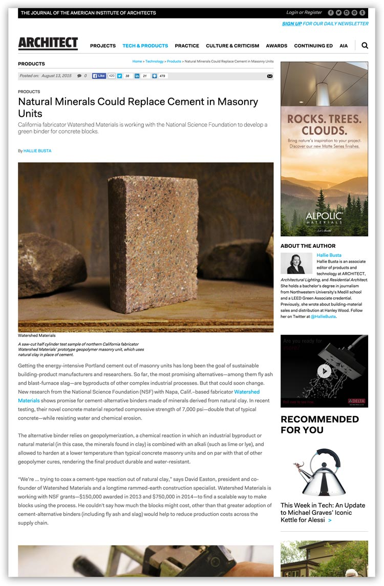 "Architect Magazine August 2015 ""Getting the energy-intensive Portland cement out of masonry units has long been the goal of sustainable building-product manufacturers and researchers. So far, the most promising alternatives—among them fly ash and blast-furnace slag—are byproducts of other complex industrial processes. But that could soon change. New research from the National Science Foundation (NSF) with Napa, Calif.–based fabricator Watershed Materials shows promise for cement-alternative binders made of minerals derived from natural clay. In recent testing, their novel concrete material reported compressive strength of 7,000 psi—double that of typical concrete—while resisting water and chemical erosion."""