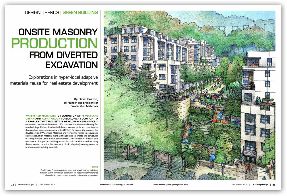 "Masonry Design Fall / Winter 2016 ""Watershed Materials is teaming up with Westlake Urban and Alpha Group to explore a solution to a problem that real estate developers often face—excavation that has to be moved off a construction site to make way for new buildings. Rather than haul off the excavation spoils and then import thousands of concrete masonry units (CMUs) for use at the project, the developers and Watershed Materials are working together to repurpose native excavation material right at the job site to create the structural masonry blocks used in the development."""