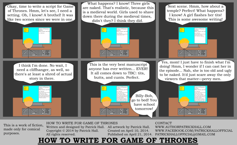 HOW TO WRITE FOR GAME OF THRONES: This is a short comic strip. It was written and designed by Patrick Hall on April 10, 2014. Copyright © 2014 by Patrick Hall. All rights reserved. Feel free to download it and spread it around, as long as you credit the source and don't charge people for it.