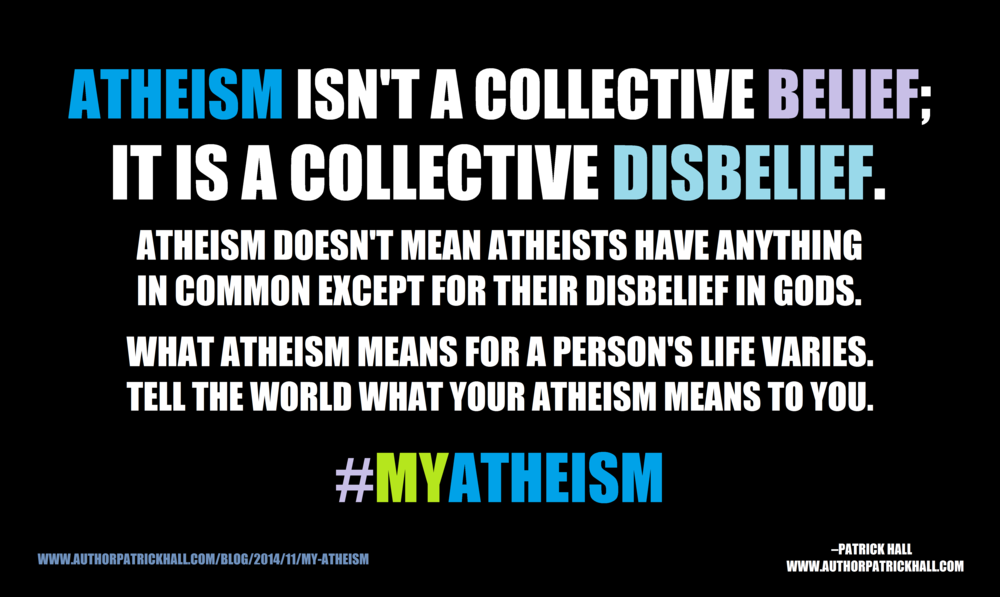 MY ATHEISM : This is a meme, created by Patrick Hall on November 9, 2014. Copyright © 2014 by Patrick Hall. All rights reserved. Feel free to spread it around.