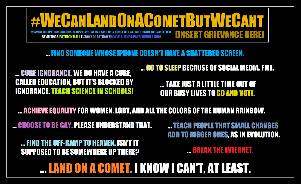 WE CAN LAND ON A COMET BUT WE CAN'T [INSERT GRIEVANCE HERE] : This is a meme, created by Patrick Hall on November 14, 2014. Copyright © 2014 by Patrick Hall. All rights reserved. Feel free to spread it around.