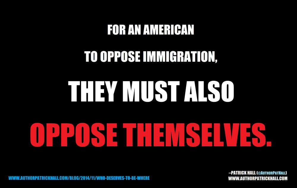 OPPOSE IMMIGRATION, OPPOSE YOURSELF: This is a meme, created by Patrick Hall on November 23, 2014. Copyright © 2014 by Patrick Hall. All rights reserved. Feel free to spread it around.