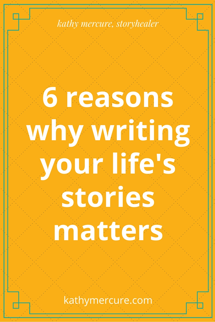 6 reasons why writing your life's stories matters