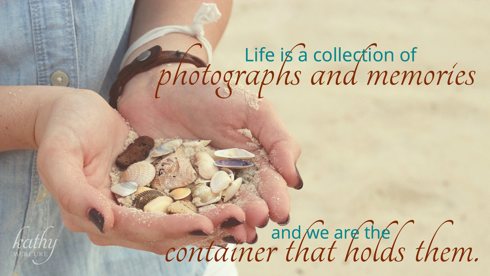 life is a collection of photographs and memories and we are the container that holds them.