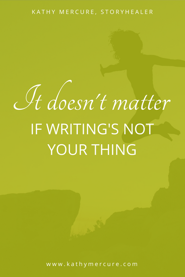 It doesn't matter if writing's not your thing