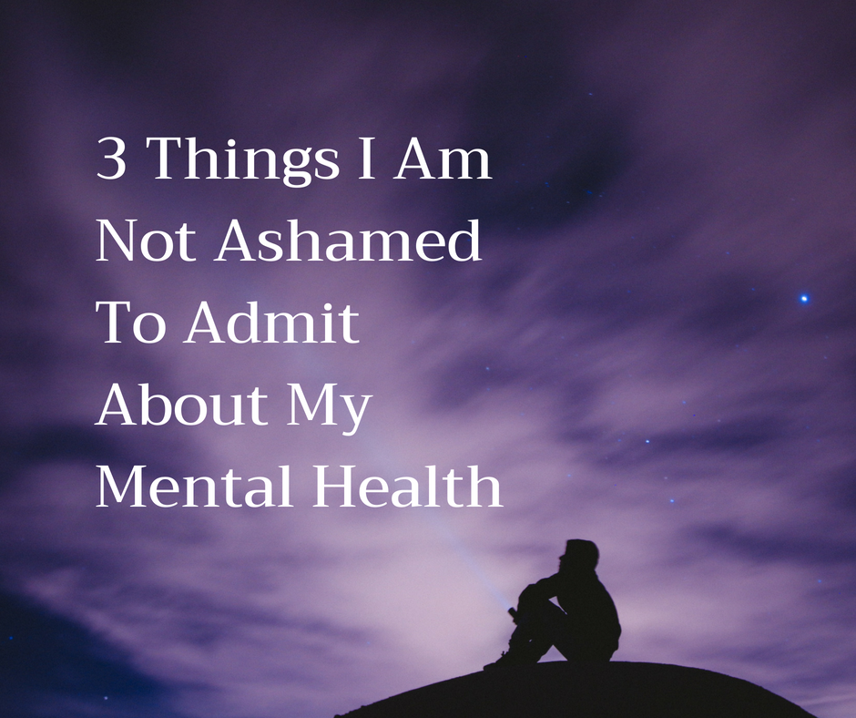 3 Thing I Am Not AshamedTo Admit About My Mental Health.png